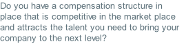 Do you have a compensation structure in place that is competitive in the market place and attracts the talent you need to bring your company to the next level?
